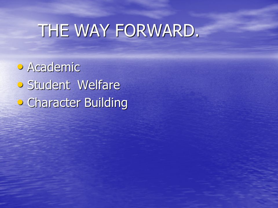 THE WAY FORWARD. THE WAY FORWARD. Academic Academic Student Welfare Student Welfare Character Building Character Building