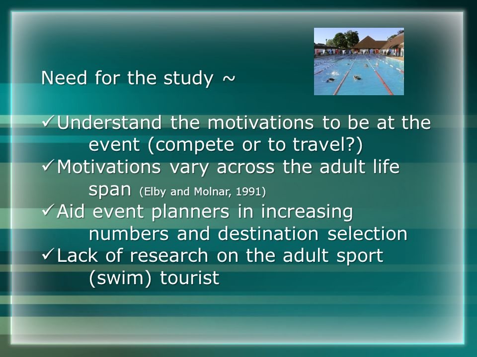 Need for the study ~ Understand the motivations to be at the Understand the motivations to be at the event (compete or to travel?) Motivations vary across the adult life Motivations vary across the adult life span (Elby and Molnar, 1991) Aid event planners in increasing Aid event planners in increasing numbers and destination selection Lack of research on the adult sport Lack of research on the adult sport (swim) tourist