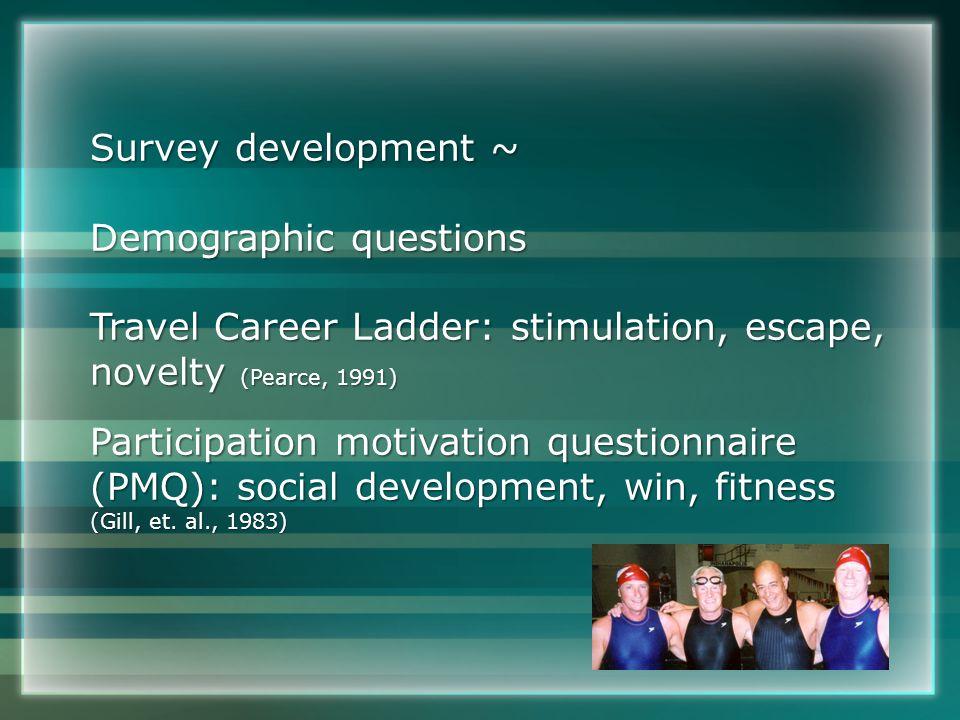 Survey development ~ Demographic questions Travel Career Ladder: stimulation, escape, novelty (Pearce, 1991) Participation motivation questionnaire (PMQ): social development, win, fitness (Gill, et.