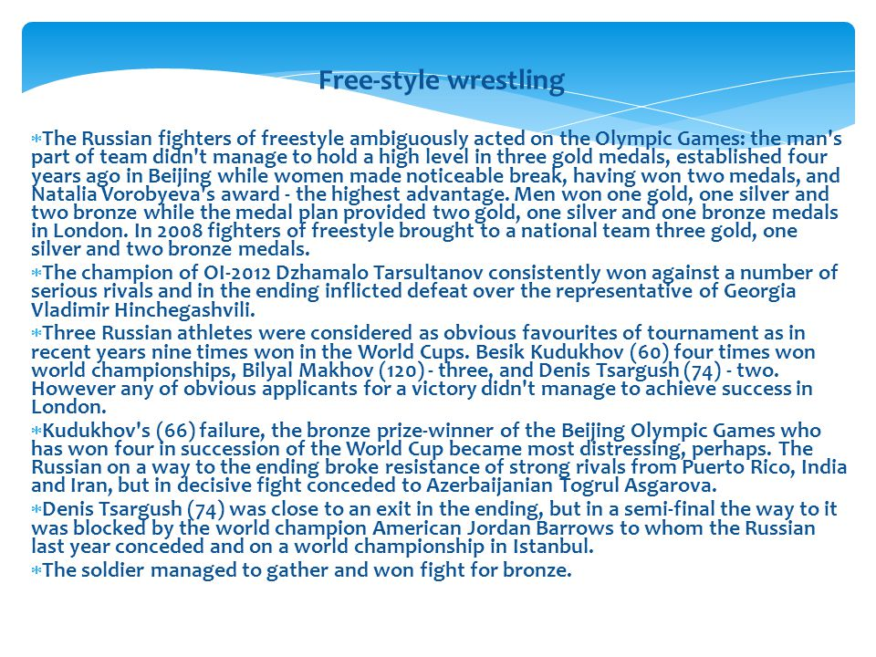 Free-style wrestling The Russian fighters of freestyle ambiguously acted on the Olympic Games: the man s part of team didn t manage to hold a high level in three gold medals, established four years ago in Beijing while women made noticeable break, having won two medals, and Natalia Vorobyeva s award - the highest advantage.