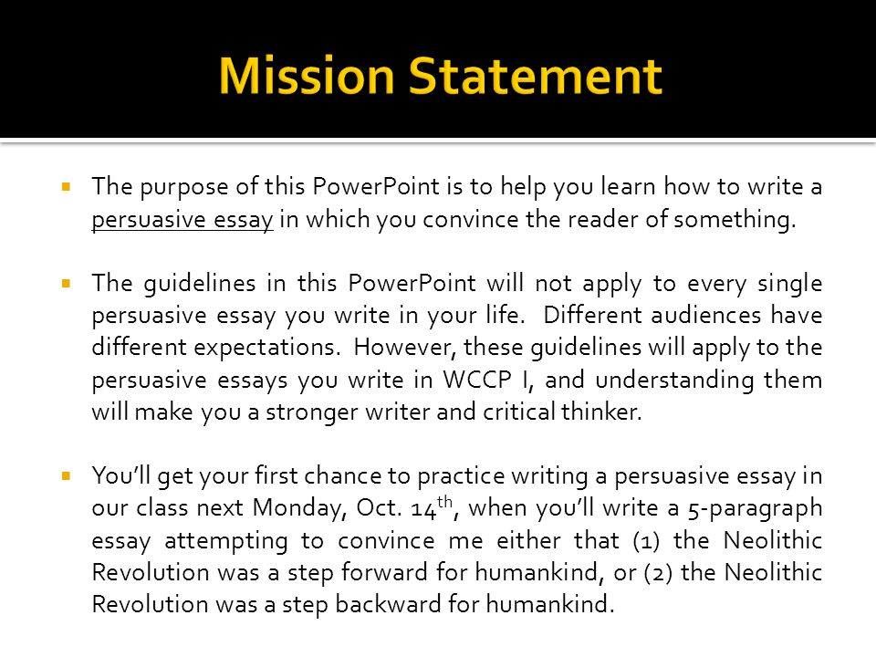 The purpose of this PowerPoint is to help you learn how to write a persuasive essay in which you convince the reader of something.