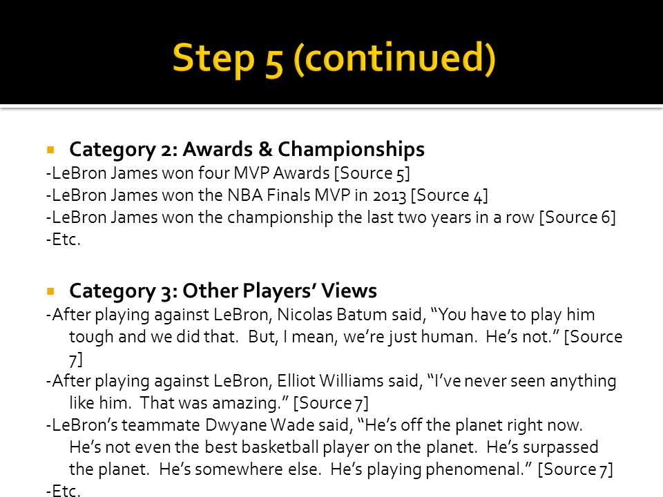 Category 2: Awards & Championships -LeBron James won four MVP Awards [Source 5] -LeBron James won the NBA Finals MVP in 2013 [Source 4] -LeBron James won the championship the last two years in a row [Source 6] -Etc.
