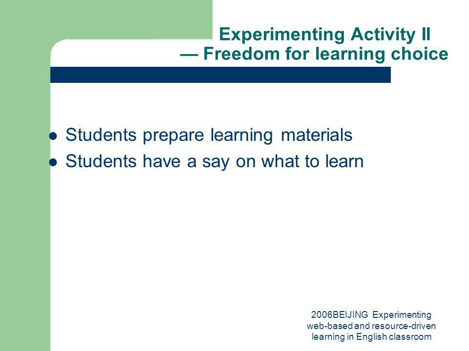 2006BEIJING Experimenting web-based and resource-driven learning in English classroom Experimenting Activity II Freedom for learning choice Students prepare learning materials Students have a say on what to learn