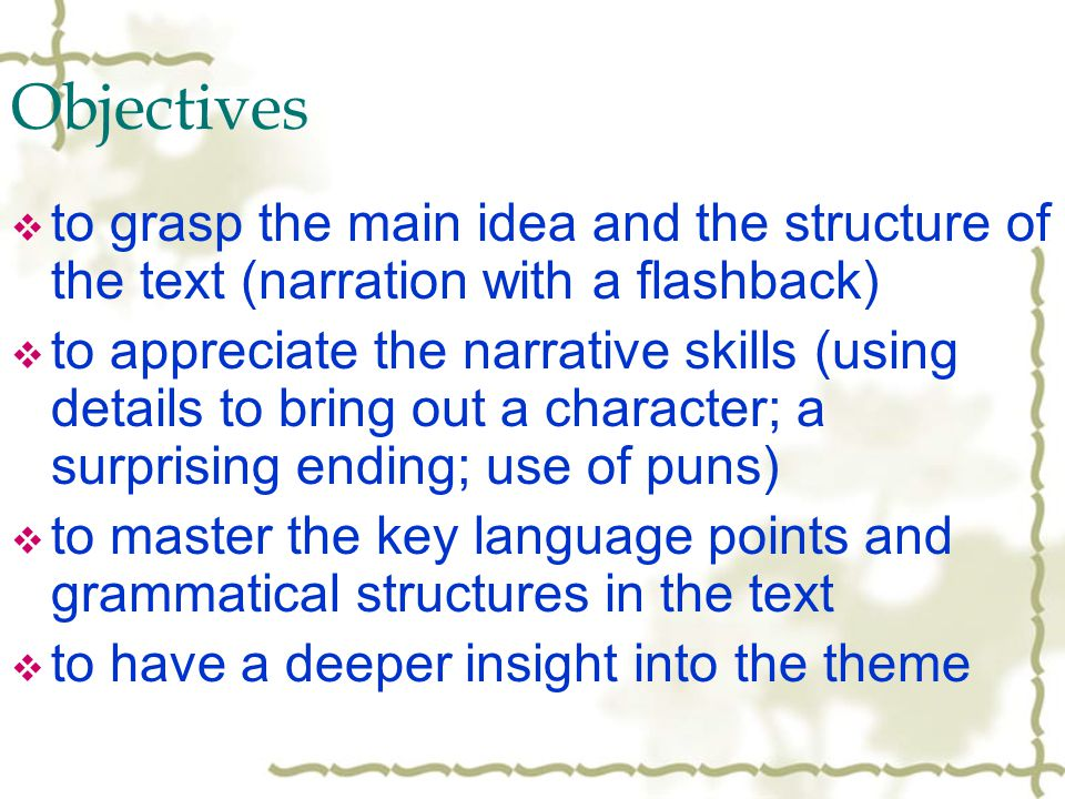 Objectives to grasp the main idea and the structure of the text (narration with a flashback) to appreciate the narrative skills (using details to bring out a character; a surprising ending; use of puns) to master the key language points and grammatical structures in the text to have a deeper insight into the theme