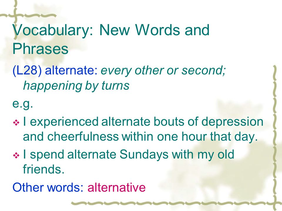 Vocabulary: New Words and Phrases (L28) alternate: every other or second; happening by turns e.g.