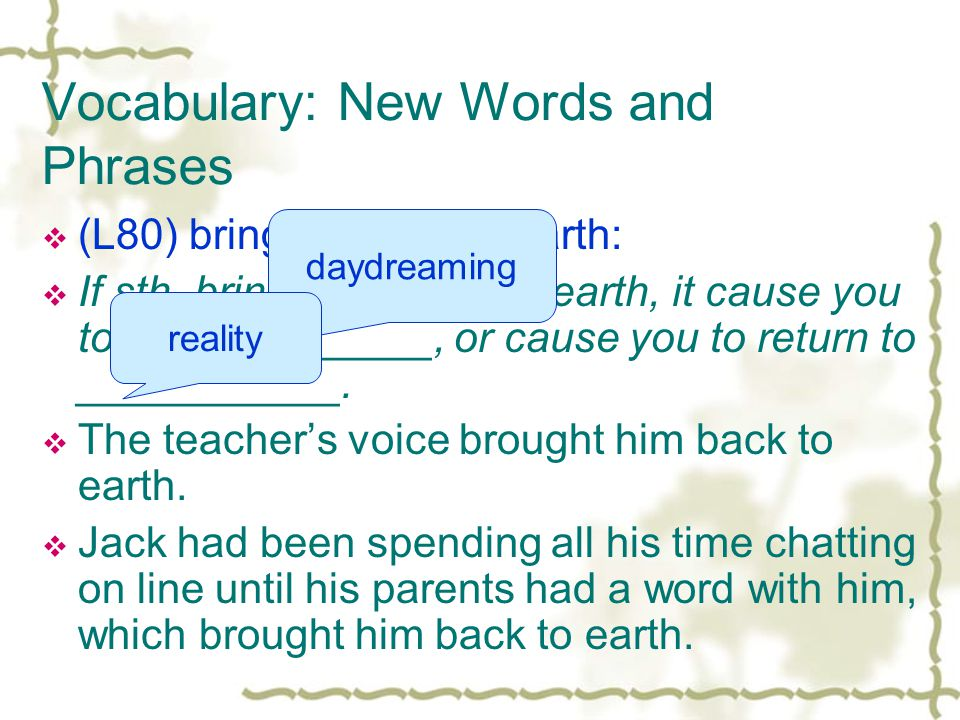 Vocabulary: New Words and Phrases (L80) bring sb. back to earth: If sth.