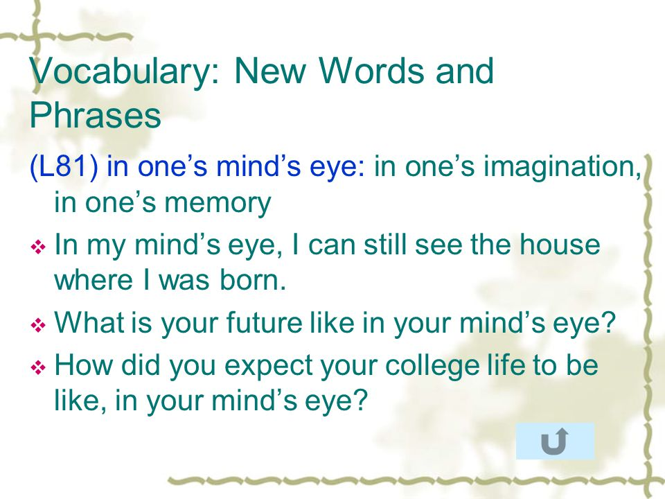 Vocabulary: New Words and Phrases (L81) in ones minds eye: in ones imagination, in ones memory In my minds eye, I can still see the house where I was born.