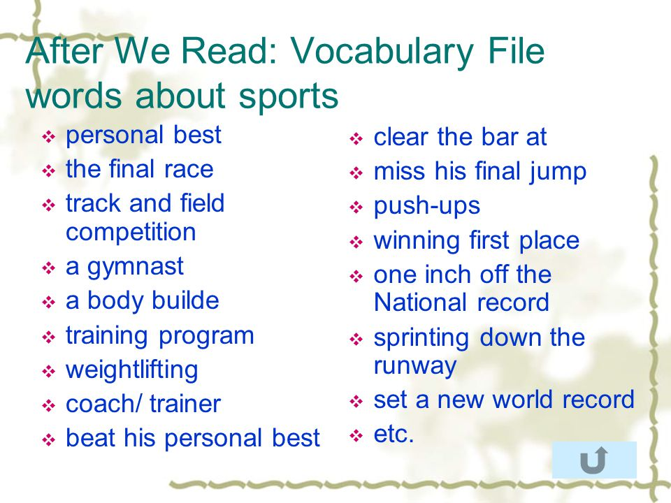 After We Read: Vocabulary File words about sports personal best the final race track and field competition a gymnast a body builde training program weightlifting coach/ trainer beat his personal best clear the bar at miss his final jump push-ups winning first place one inch off the National record sprinting down the runway set a new world record etc.
