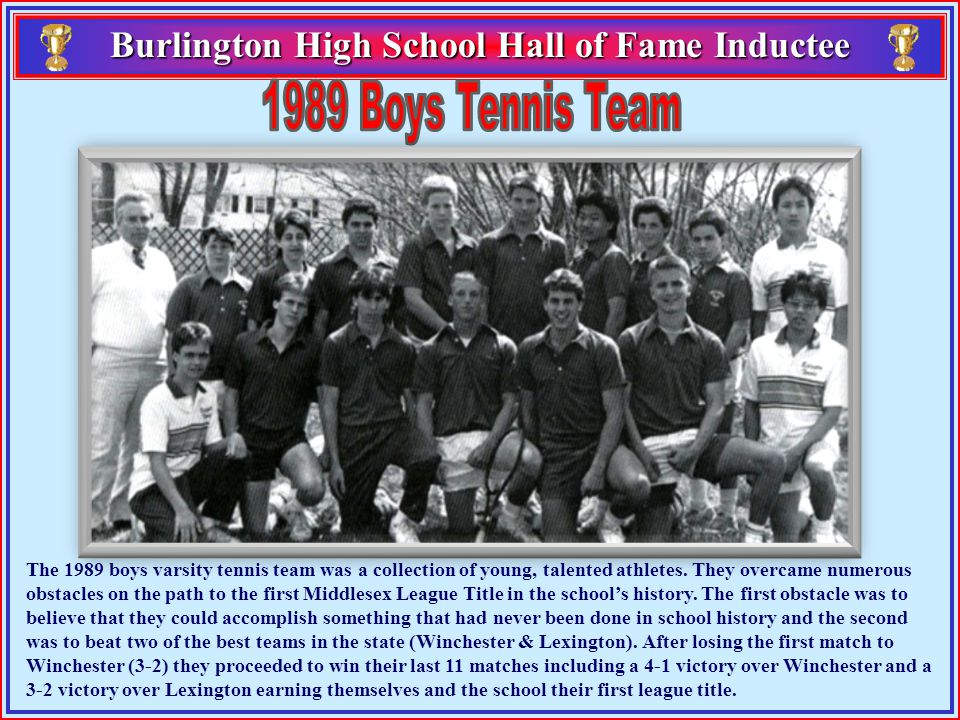 Burlington High School Hall of Fame Inductee Burlington High School Hall of Fame Inductee The 1989 boys varsity tennis team was a collection of young, talented athletes.