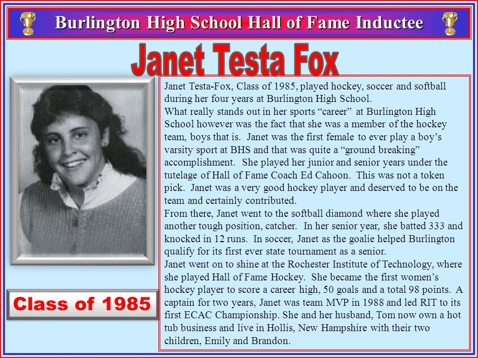 Class of 1985 Burlington High School Hall of Fame Inductee Burlington High School Hall of Fame Inductee Janet Testa-Fox, Class of 1985, played hockey, soccer and softball during her four years at Burlington High School.