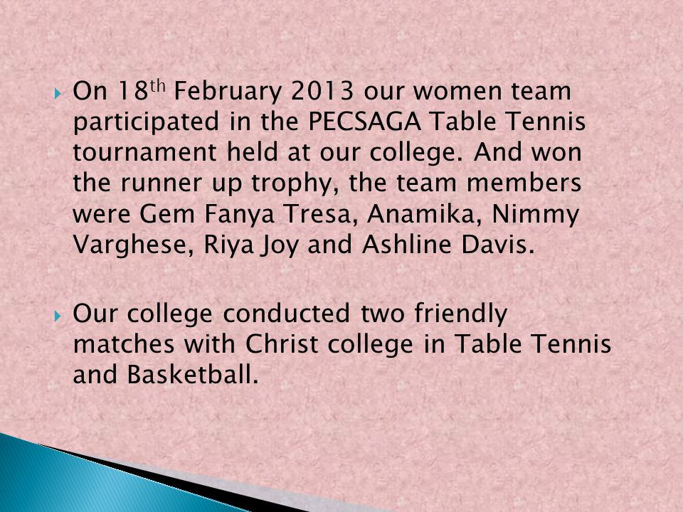 On 18 th February 2013 our women team participated in the PECSAGA Table Tennis tournament held at our college. And won the runner up trophy, the team