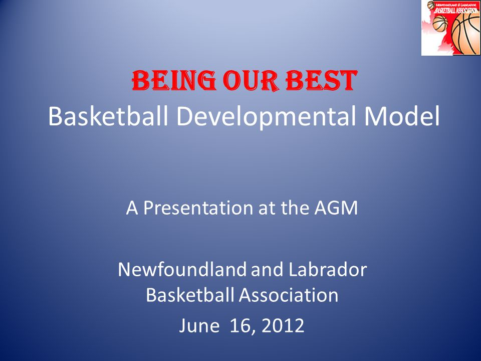 BEING OUR BEST Basketball Developmental Model A Presentation at the AGM Newfoundland and Labrador Basketball Association June 16, 2012