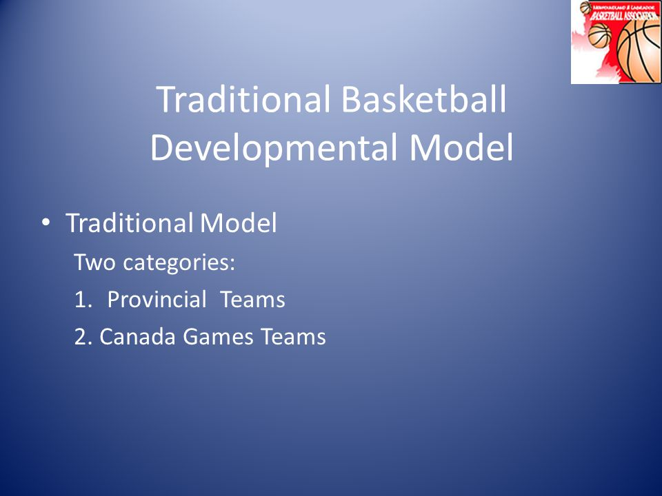 Traditional Basketball Developmental Model Traditional Model Two categories: 1.