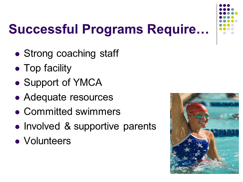 Successful Programs Require… Strong coaching staff Top facility Support of YMCA Adequate resources Committed swimmers Involved & supportive parents Volunteers