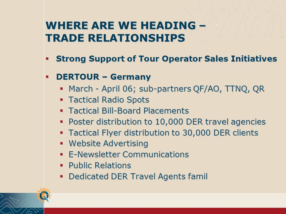 WHERE ARE WE HEADING – TRADE RELATIONSHIPS Strong Support of Tour Operator Sales Initiatives Strong Support of Tour Operator Sales Initiatives DERTOUR – Germany DERTOUR – Germany March - April 06; sub-partners QF/AO, TTNQ, QR March - April 06; sub-partners QF/AO, TTNQ, QR Tactical Radio Spots Tactical Radio Spots Tactical Bill-Board Placements Tactical Bill-Board Placements Poster distribution to 10,000 DER travel agencies Poster distribution to 10,000 DER travel agencies Tactical Flyer distribution to 30,000 DER clients Tactical Flyer distribution to 30,000 DER clients Website Advertising Website Advertising E-Newsletter Communications E-Newsletter Communications Public Relations Public Relations Dedicated DER Travel Agents famil Dedicated DER Travel Agents famil