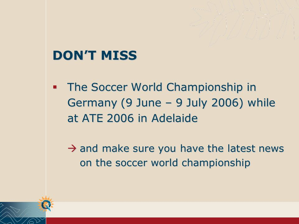DONT MISS The Soccer World Championship in Germany (9 June – 9 July 2006) while at ATE 2006 in Adelaide The Soccer World Championship in Germany (9 June – 9 July 2006) while at ATE 2006 in Adelaide and make sure you have the latest news on the soccer world championship and make sure you have the latest news on the soccer world championship