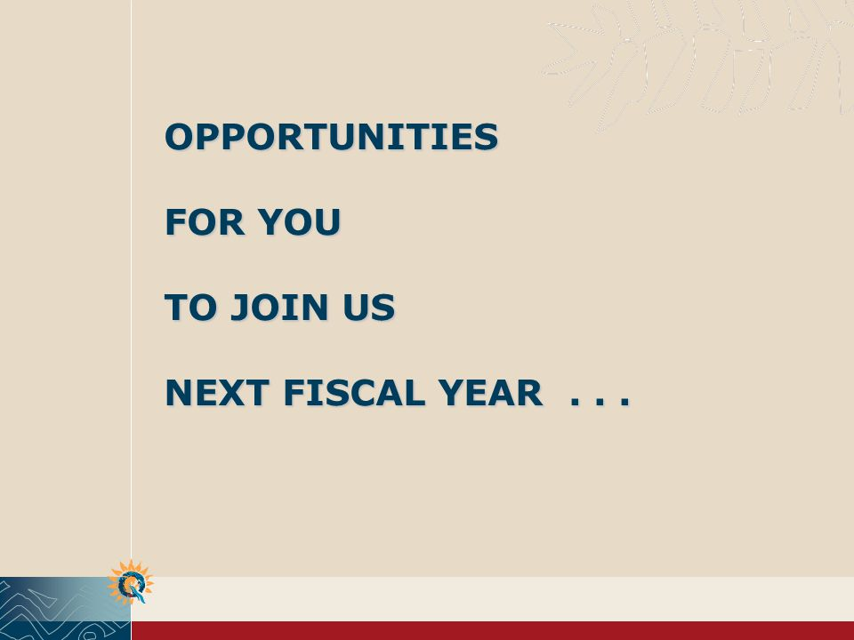 OPPORTUNITIES FOR YOU TO JOIN US NEXT FISCAL YEAR...