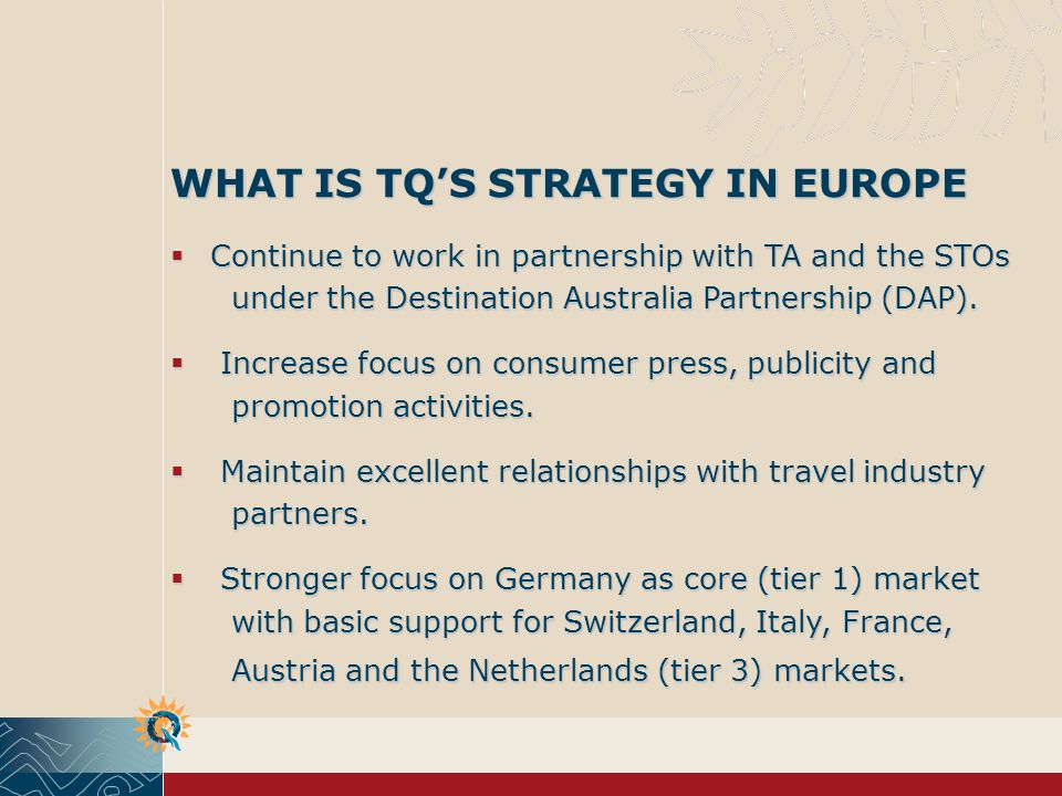 WHAT IS TQS STRATEGY IN EUROPE Continue to work in partnership with TA and the STOs under the Destination Australia Partnership (DAP).