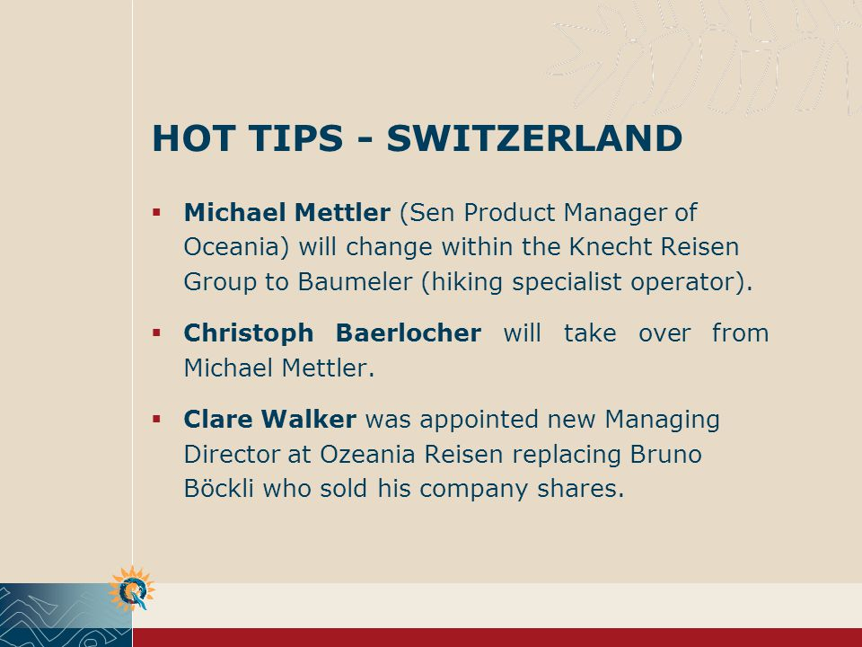 HOT TIPS - SWITZERLAND Michael Mettler (Sen Product Manager of Oceania) will change within the Knecht Reisen Group to Baumeler (hiking specialist operator).