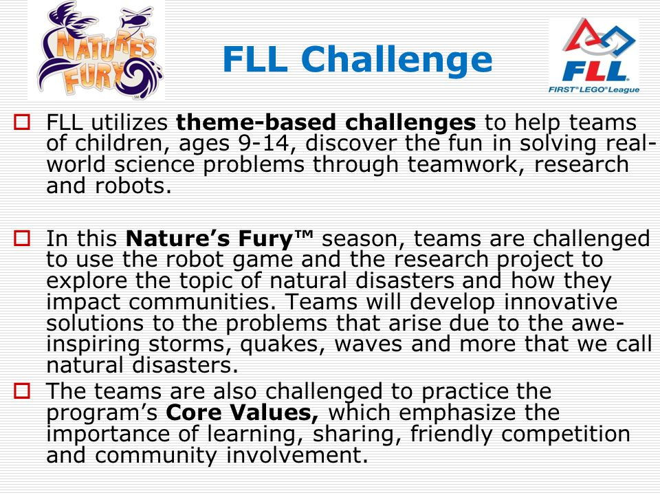 FLL Challenge FLL utilizes theme-based challenges to help teams of children, ages 9-14, discover the fun in solving real- world science problems throu