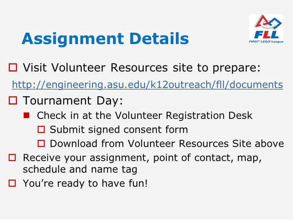 Assignment Details Visit Volunteer Resources site to prepare: http://engineering.asu.edu/k12outreach/fll/documents Tournament Day: Check in at the Vol