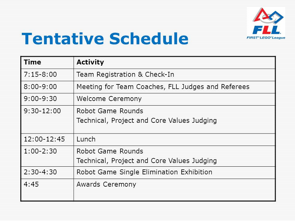 Tentative Schedule TimeActivity 7:15-8:00Team Registration & Check-In 8:00-9:00Meeting for Team Coaches, FLL Judges and Referees 9:00-9:30Welcome Cere