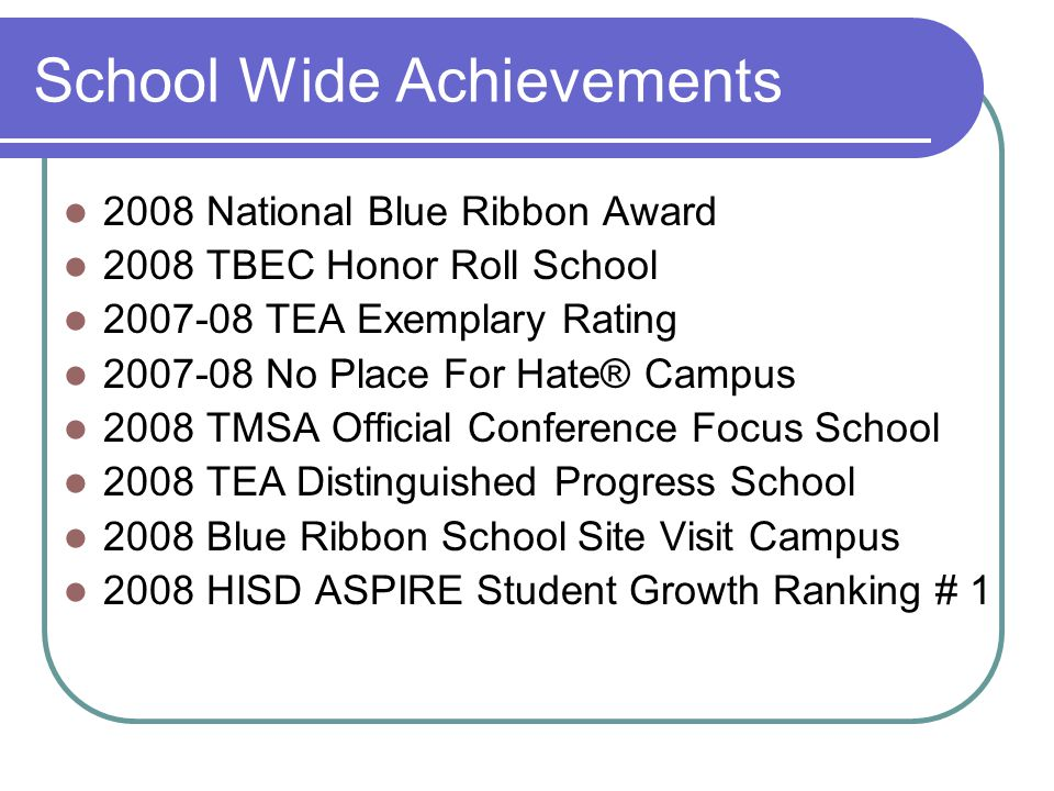 School Wide Achievements 2008 National Blue Ribbon Award 2008 TBEC Honor Roll School 2007-08 TEA Exemplary Rating 2007-08 No Place For Hate® Campus 2008 TMSA Official Conference Focus School 2008 TEA Distinguished Progress School 2008 Blue Ribbon School Site Visit Campus 2008 HISD ASPIRE Student Growth Ranking # 1