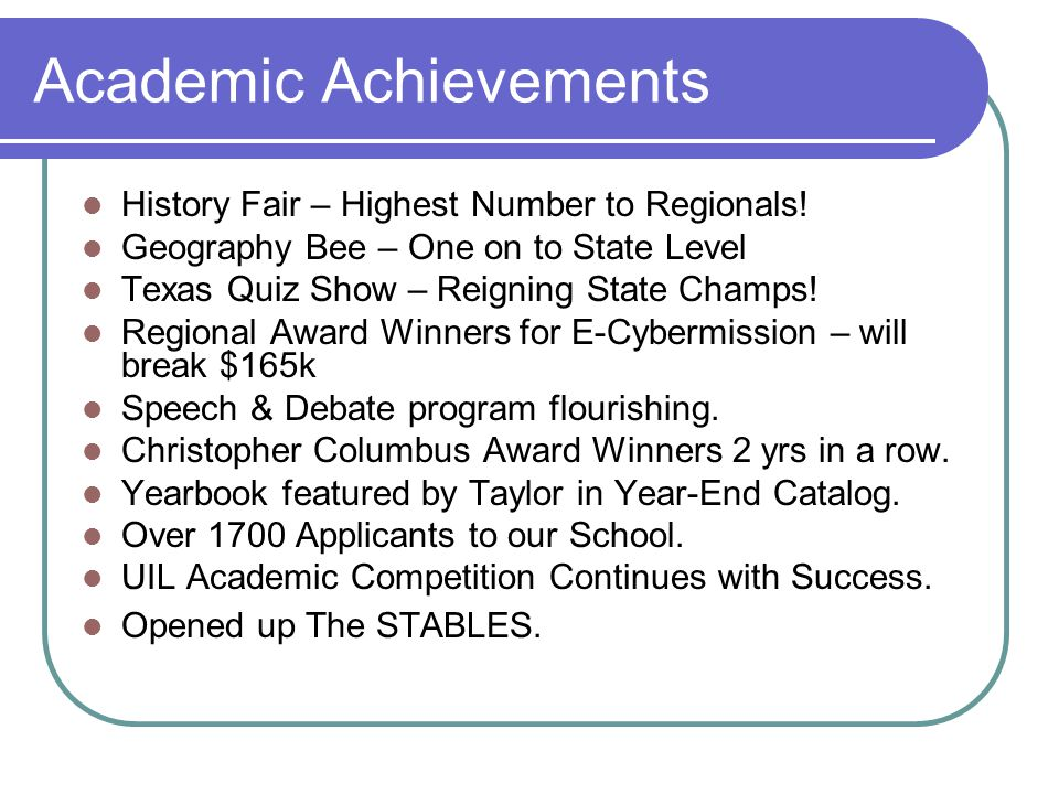 Academic Achievements History Fair – Highest Number to Regionals! Geography Bee – One on to State Level Texas Quiz Show – Reigning State Champs! Regio
