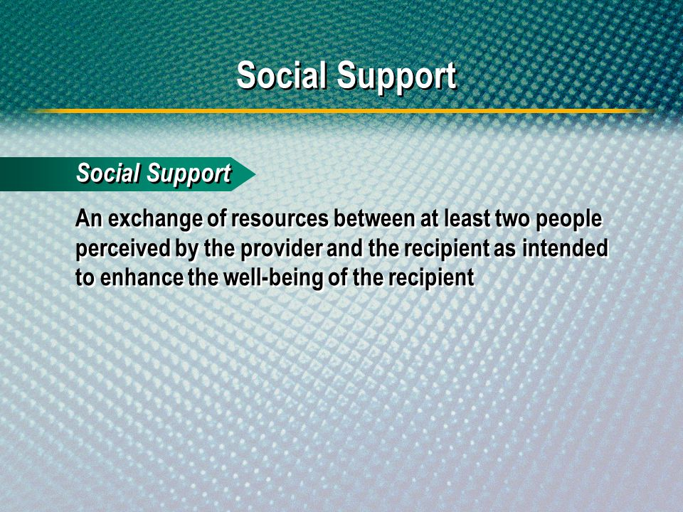 Social Support An exchange of resources between at least two people perceived by the provider and the recipient as intended to enhance the well-being