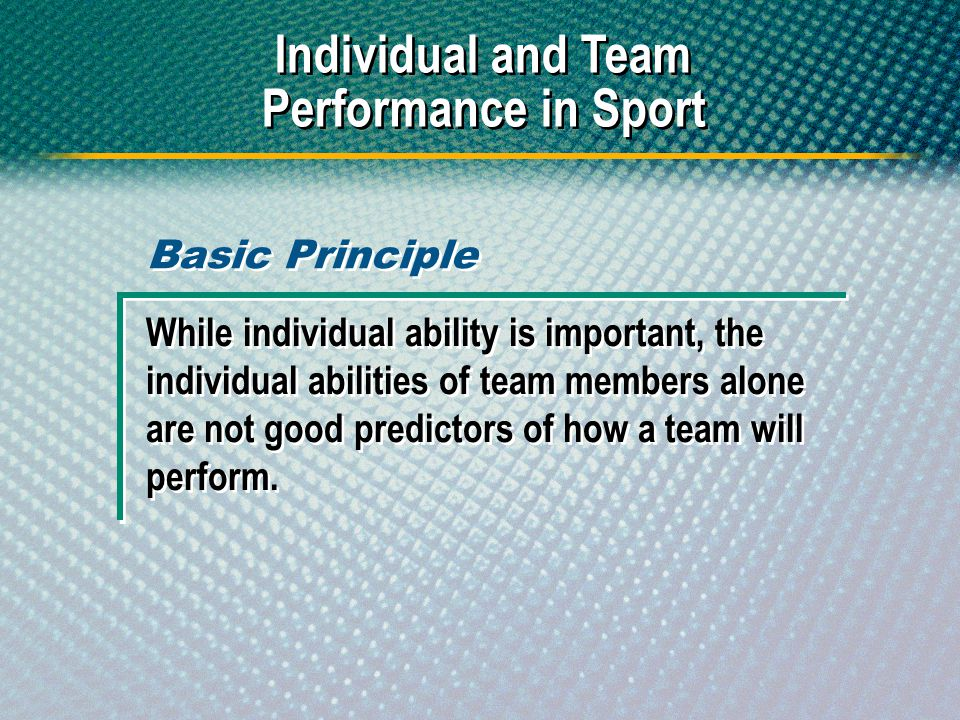 Individual and Team Performance in Sport While individual ability is important, the individual abilities of team members alone are not good predictors