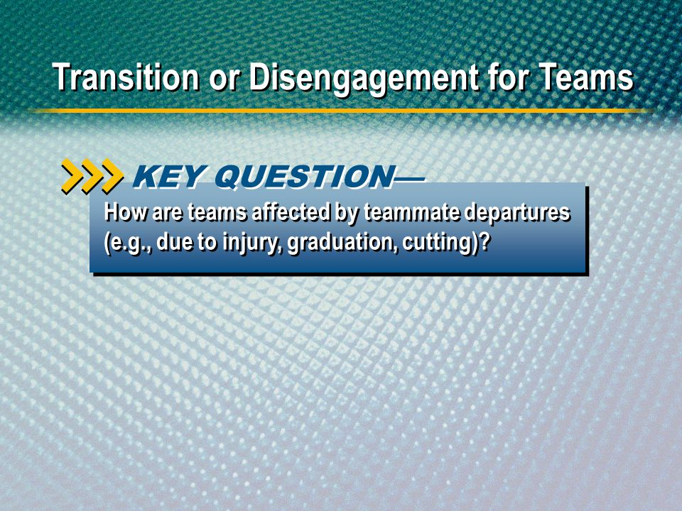 Transition or Disengagement for Teams How are teams affected by teammate departures (e.g., due to injury, graduation, cutting)? KEY QUESTION