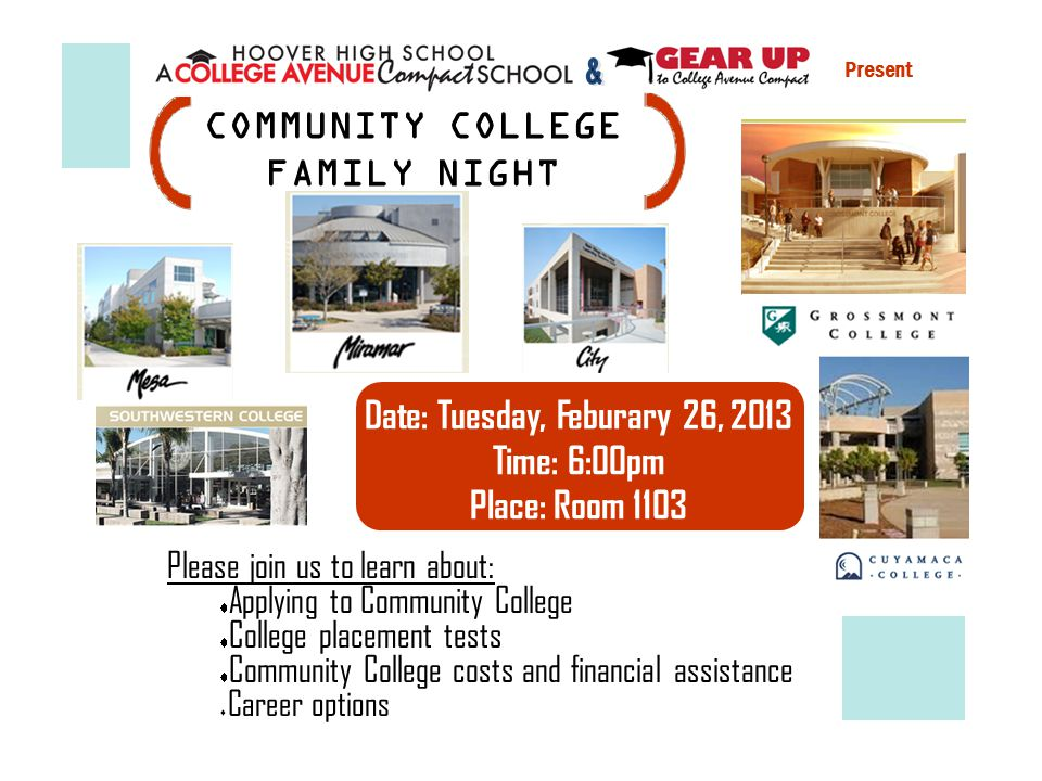 Please join us to learn about: Applying to Community College College placement tests Community College costs and financial assistance Career options COMMUNITY COLLEGE FAMILY NIGHT Present Date: Tuesday, Feburary 26, 2013 Time: 6:00pm Place: Room 1103