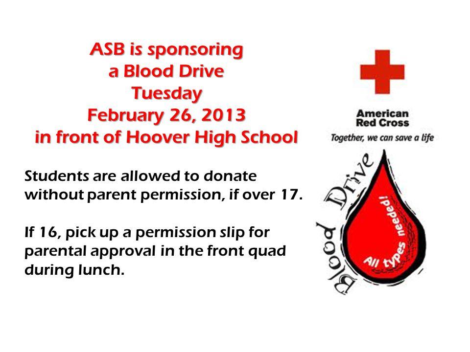 ASB is sponsoring a Blood Drive Tuesday February 26, 2013 in front of Hoover High School Students are allowed to donate without parent permission, if over 17.