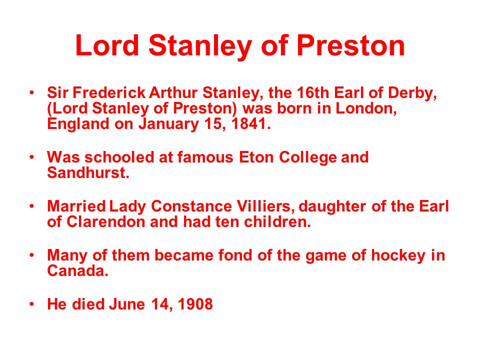Lord Stanley of Preston Sir Frederick Arthur Stanley, the 16th Earl of Derby, (Lord Stanley of Preston) was born in London, England on January 15, 184