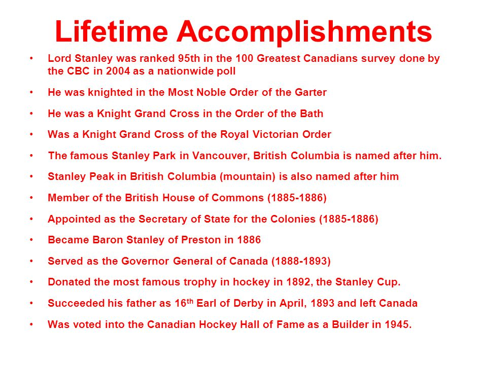 Lifetime Accomplishments Lord Stanley was ranked 95th in the 100 Greatest Canadians survey done by the CBC in 2004 as a nationwide poll He was knighte