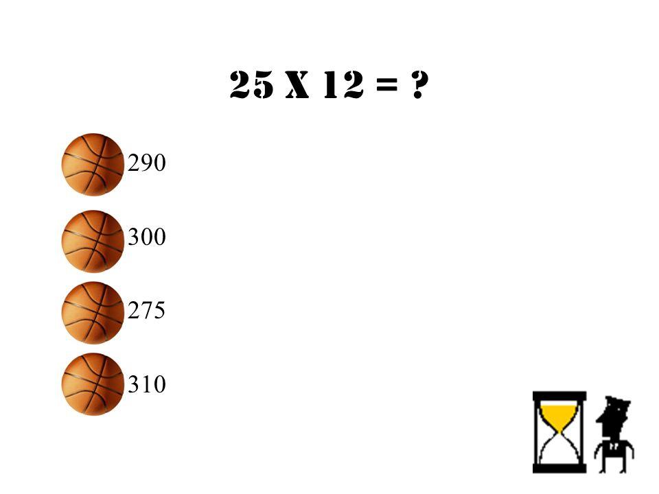 25 X 12 = ? –290 –300 –275 –310