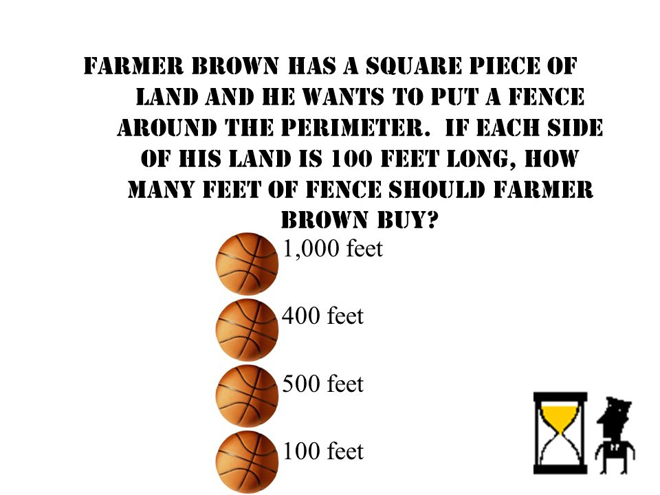 Farmer Brown has a square piece of land and he wants to put a fence around the perimeter. If each side of his land is 100 feet long, how many feet of