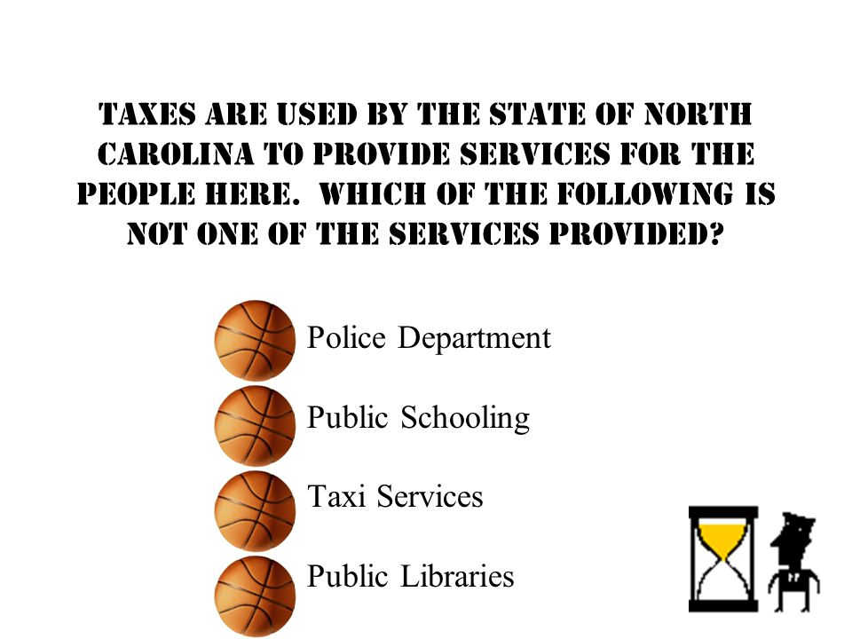 Taxes are used by the state of North Carolina to provide services for the people here.