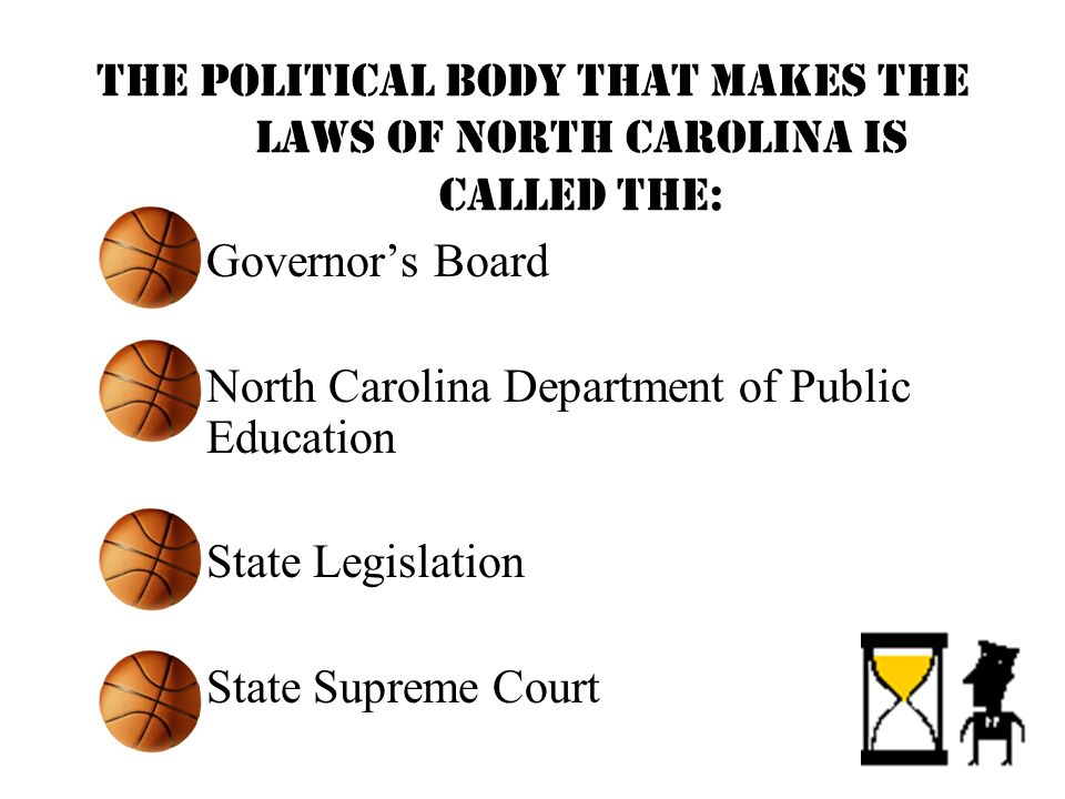 The political body that makes the laws of North Carolina is called the: –Governors Board –North Carolina Department of Public Education –State Legislation –State Supreme Court