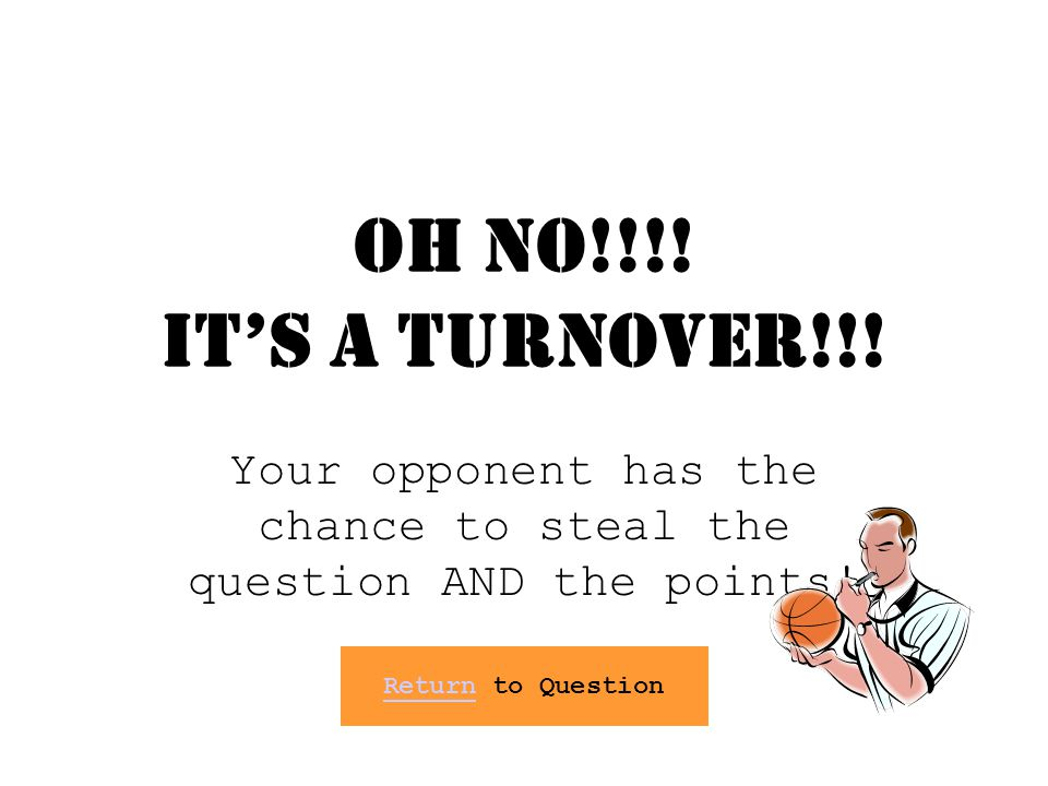 OH NO!!!! Its a TURNOVER!!! Your opponent has the chance to steal the question AND the points! Return to QuestionReturn to Question
