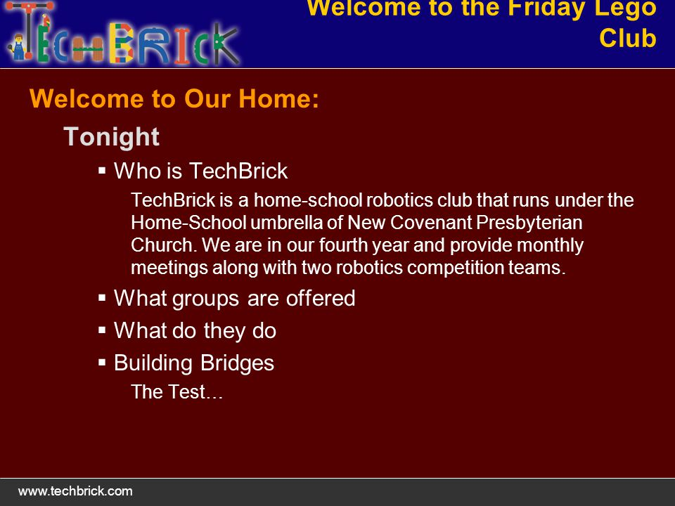 www.techbrick.com Welcome to the Friday Lego Club Welcome to Our Home: Tonight Who is TechBrick TechBrick is a home-school robotics club that runs under the Home-School umbrella of New Covenant Presbyterian Church.