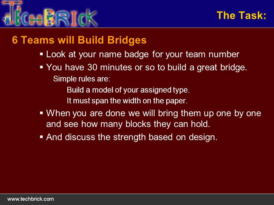 The Task: 6 Teams will Build Bridges Look at your name badge for your team number You have 30 minutes or so to build a great bridge.