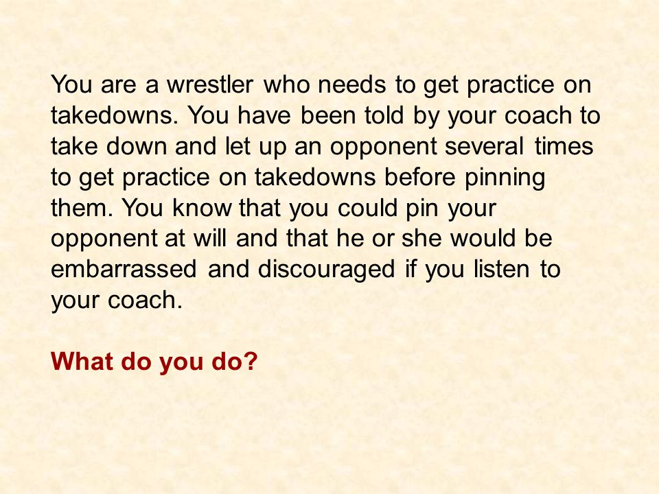 You are a wrestler who needs to get practice on takedowns.