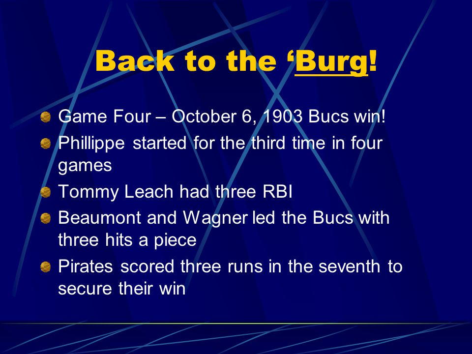 First Three Games in Boston Game Three – October 3, 1903 Pirates won (4-2) Deacon Phillippe won his second game Bostons Tom Hughes left in the 3 rd Pirates never lost the lead after the 2 nd After three games, Pirates had 22 hits (Leach and Sebring each had five)