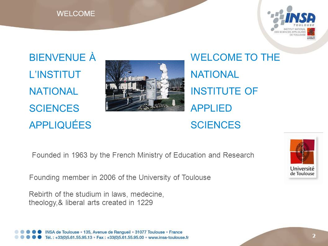 2 BIENVENUE À LINSTITUT NATIONAL SCIENCES APPLIQUÉES Founded in 1963 by the French Ministry of Education and Research WELCOME TO THE NATIONAL INSTITUTE OF APPLIED SCIENCES Founding member in 2006 of the University of Toulouse Rebirth of the studium in laws, medecine, theology,& liberal arts created in 1229 WELCOME