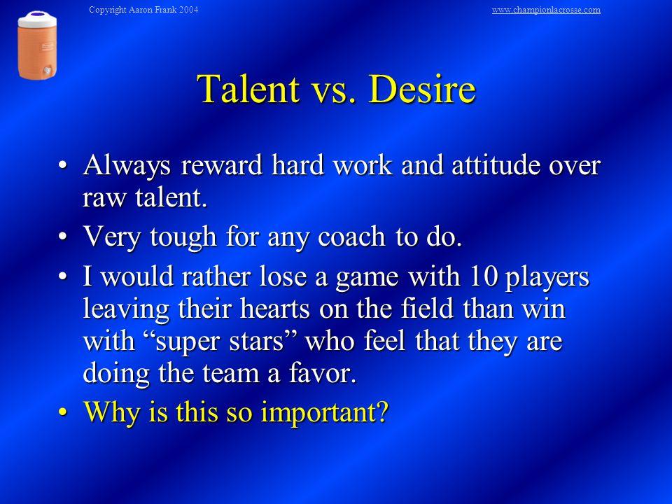Talent vs. Desire Always reward hard work and attitude over raw talent.Always reward hard work and attitude over raw talent. Very tough for any coach
