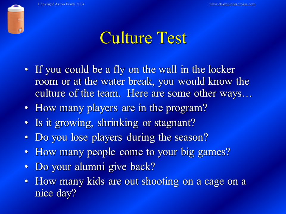 Culture Test If you could be a fly on the wall in the locker room or at the water break, you would know the culture of the team.
