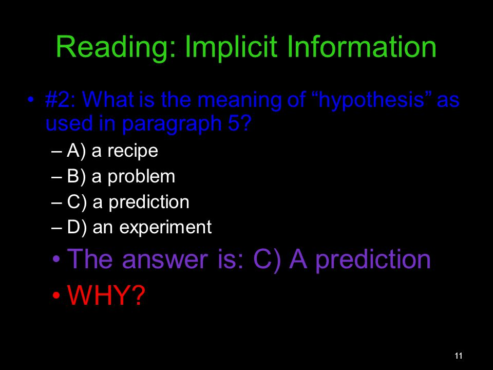 11 Reading: Implicit Information #2: What is the meaning of hypothesis as used in paragraph 5? –A) a recipe –B) a problem –C) a prediction –D) an expe