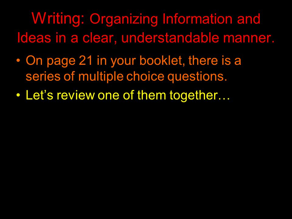 Writing: Organizing Information and Ideas in a clear, understandable manner. On page 21 in your booklet, there is a series of multiple choice question