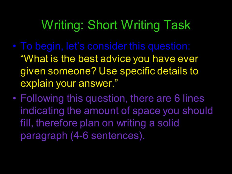 Writing: Short Writing Task To begin, lets consider this question: What is the best advice you have ever given someone? Use specific details to explai